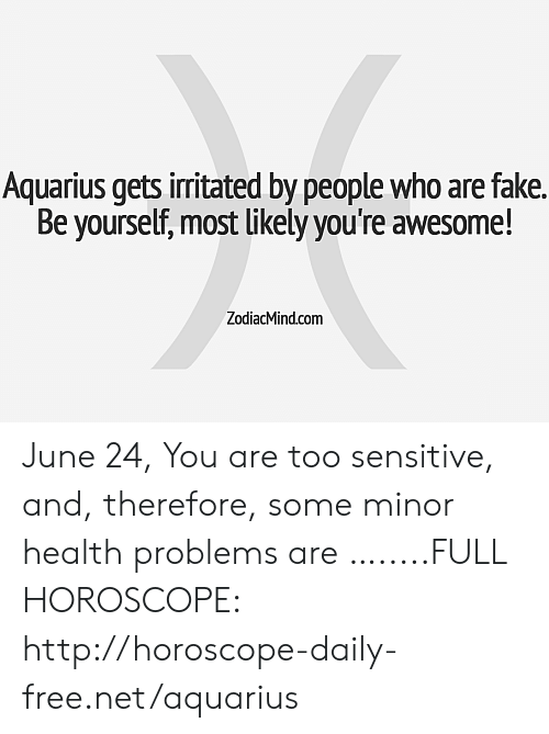 Fake, Aquarius, and Free: Aquarius gets irritated by people who are fake.  Be yourself, most likely you're awesome!  ZodiacMind.com June 24, You are too sensitive, and, therefore, some minor health problems are ….....FULL HOROSCOPE: http://horoscope-daily-free.net/aquarius