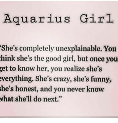 """The Good Girl: Aquarius Girl  She's completely unexplainable. You  hink she's the good girl, but once you  get to know her, you realize she's  everything. She's crazy, she's funny,  She's honest, and you never know  what she'll do next."""""""