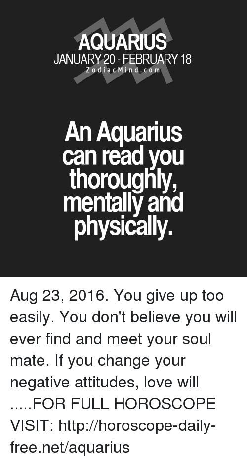 Love, Aquarius, and Free: AQUARIUS  JANUARY 20- FEBRUARY 18  Z o d i a c M ind. CO m  An Aquarius  can read you  thoroughly,  mentally and  physically. Aug 23, 2016. You give up too easily. You don't believe you will ever find and meet your soul mate. If you change your negative attitudes, love will .....FOR FULL HOROSCOPE VISIT: http://horoscope-daily-free.net/aquarius