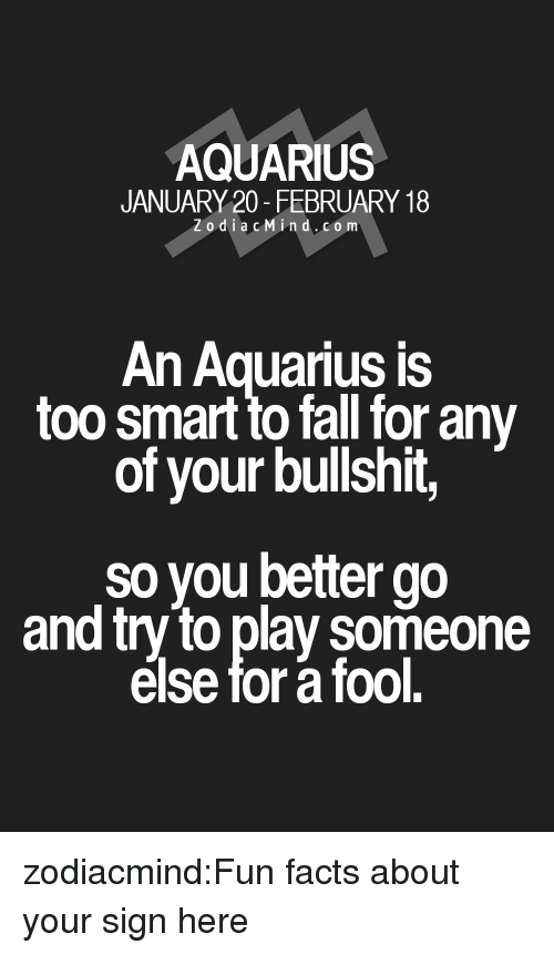 Facts, Fall, and Target: AQUARIUS  JANUARY 20- FEBRUARY 18  Zodi acMin d.co m  An Aquarius is  too smart to fall for any  of your bullshit,  so you better go  and try to play someone  else for a fool. zodiacmind:Fun facts about your sign here