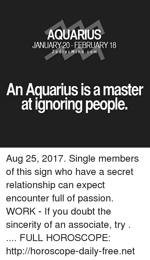 doubtful: AQUARIUS  JANUARY 20-FEBRUARY 18  Zodia cMind.com  An Aquarius is a master  at ignoring people. Aug 25, 2017. Single members of this sign who have a secret relationship can expect encounter full of passion. WORK - If you doubt the sincerity of an associate, try . .... FULL HOROSCOPE: http://horoscope-daily-free.net