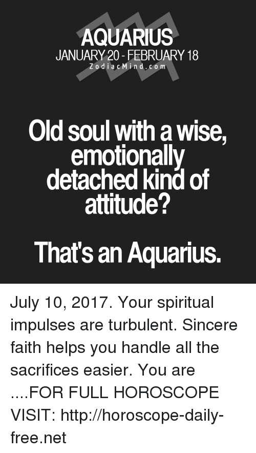 Turbulent: AQUARIUS  JANUARY 20-FEBRUARY 18  Zodia cMind.com  Old soul with a wise,  emotionally  detached kind of  attitude?  That's an Aquarius. July 10, 2017. Your spiritual impulses are turbulent. Sincere faith helps you handle all the sacrifices easier. You are  ....FOR FULL HOROSCOPE VISIT: http://horoscope-daily-free.net