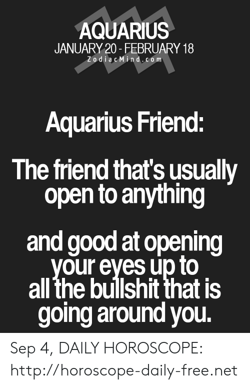 Aquarius, Free, and Good: AQUARIUS  JANUARY 20-FEBRUARY 18  ZodiacMind,com  Aquarius Friend:  The friend that's usually  open to anything  and good at opening  your eyes up to  all the bullshit that is  going around you. Sep 4, DAILY HOROSCOPE: http://horoscope-daily-free.net