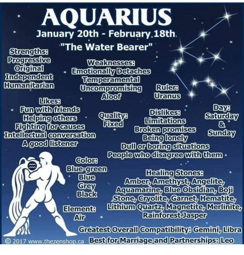 """bearer: AQUARIUS  January 20th February 18th.  """"The Water Bearer""""  Strengths  Progressive  Weaknesses  Original  Emotionally Detaches  Independent  Temperament  Humanitarian  uncompromising Ruler  Uranus  Aloof  Likes  Day  Dislikes  Saturday  Limitations  Fun with friends  Quality  Helping others  Fixed  for causes  Fighting Broken promises  Sunday  Intellectual Conversation  Being lonely  A good listener  Dull or boring situations  People who disagree with them  Color:  Blue-green  Healing Stones  Blue  Amber, Amethyst Angelite  Aquamarine, Blue  Obsidian, Boji  Grey  Black  Stone, Cryolite, Garnet, Hematite,  Elementa Lithium Quartz Magnetite, Merlinite,  Rainforest Jasper  Air  Greatest Overall Compatibility Gemini Libra  O 2017 www.thezenshop.ca Best for Marriage and Partnerships: Leo"""