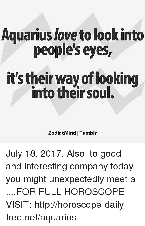Love, Tumblr, and Aquarius: Aquarius love to look into  people's eyes,  it's their way of looking  into their soul.  ZodiacMind Tumblr July 18, 2017. Also, to good and interesting company today you might unexpectedly meet a ....FOR FULL HOROSCOPE VISIT: http://horoscope-daily-free.net/aquarius