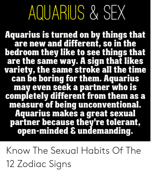 sex memes tumblr: AQUARIUS & SEX  Aquarius is turned on by things that  are new and different, so in the  bedroom they like to see things that  are the same way. A sign that likes  variety, the same stroke all the time  can be boring for them. Aquarius  may even seek a partner who is  completely different from them as a  measure of being unconventional.  Aquarius makes a great sexual  partner because they're tolerant,  open-minded & undemanding. Know The Sexual Habits Of The 12 Zodiac Signs