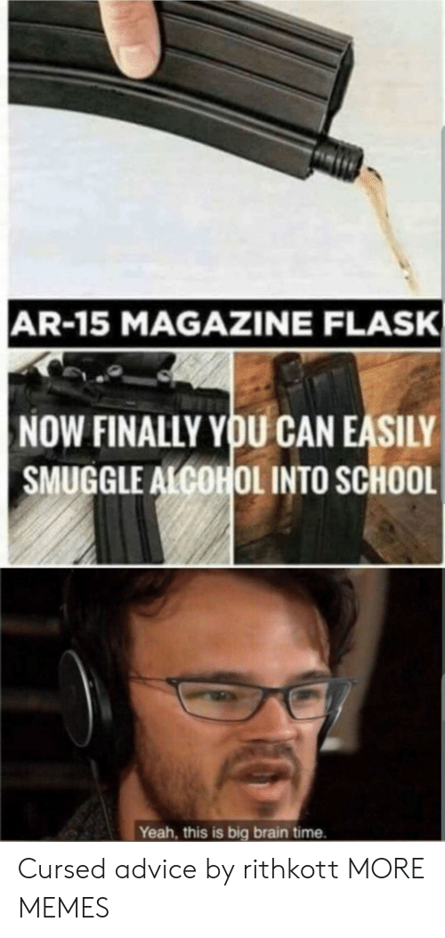 flask: AR-15 MAGAZINE FLASK  NOW FINALLY YOU CAN EASILY  SMUGGLE ALCOHOL INTO SCHOOL  Yeah, this is big brain time. Cursed advice by rithkott MORE MEMES