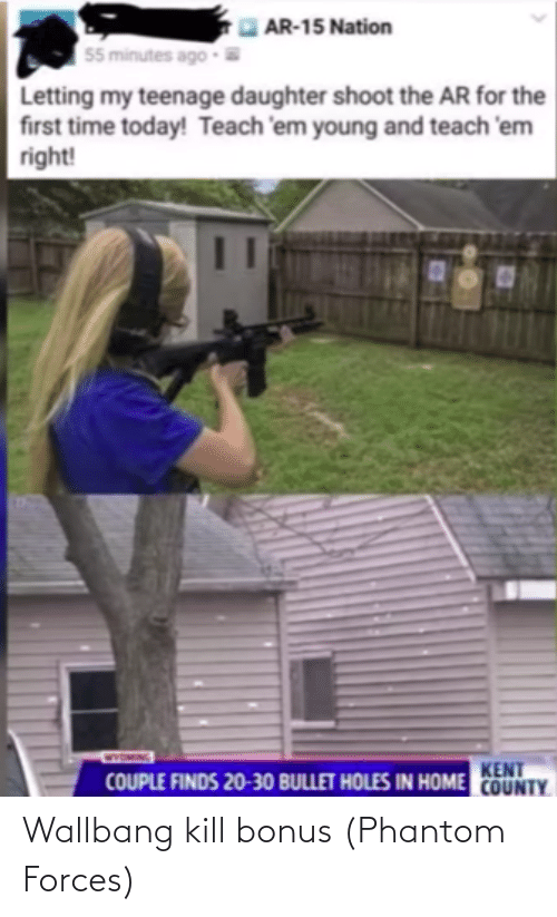 Facepalm, Holes, and Home: AR-15 Nation  55 minutes ago  Letting my teenage daughter shoot the AR for the  first time today! Teach 'em young and teach 'em  right!  KENT  COUPLE FINDS 20-30 BULLET HOLES IN HOME COUNTY Wallbang kill bonus (Phantom Forces)