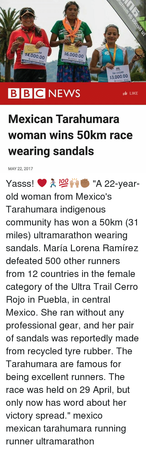 """Puebla: AR  $6,000.00  000.00  $3,000.00  BBC NEWS  LIKE  Mexican Tarahumara  woman wins 50km race  wearing sandals  MAY 22, 2017 Yasss! ❤️🏃🏾♀️💯🙌🏽✊🏾 """"A 22-year-old woman from Mexico's Tarahumara indigenous community has won a 50km (31 miles) ultramarathon wearing sandals. María Lorena Ramírez defeated 500 other runners from 12 countries in the female category of the Ultra Trail Cerro Rojo in Puebla, in central Mexico. She ran without any professional gear, and her pair of sandals was reportedly made from recycled tyre rubber. The Tarahumara are famous for being excellent runners. The race was held on 29 April, but only now has word about her victory spread."""" mexico mexican tarahumara running runner ultramarathon"""