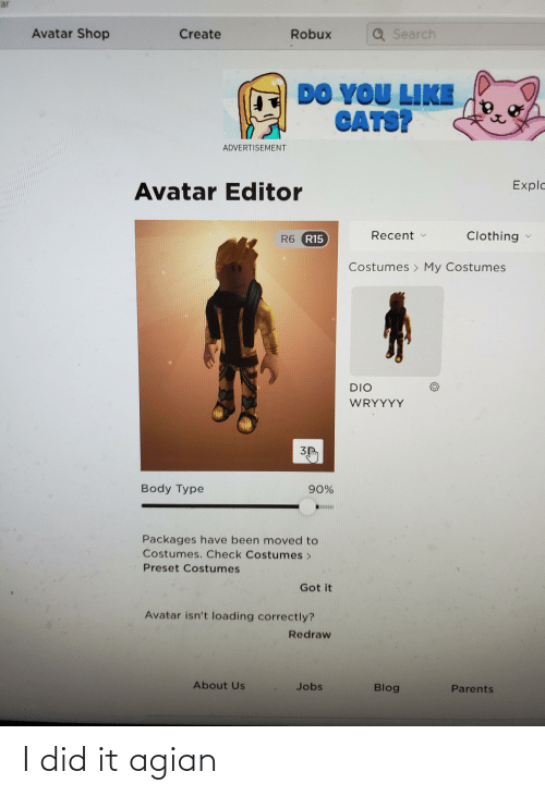 Body Type: ar  Avatar Shop  Search  Create  Robux  DO YOU LIKE  CATS?  ADVERTISEMENT  Explo  Avatar Editor  Recent  Clothing  R6 R15  Costumes > My Costumes  DIO  WRYYYY  Body Type  90%  Packages have been moved to  Costumes. Check Costumes>  Preset Costumes  Got it  Avatar isn't loading correctly?  Redraw  About Us  Jobs  Blog  Parents I did it agian