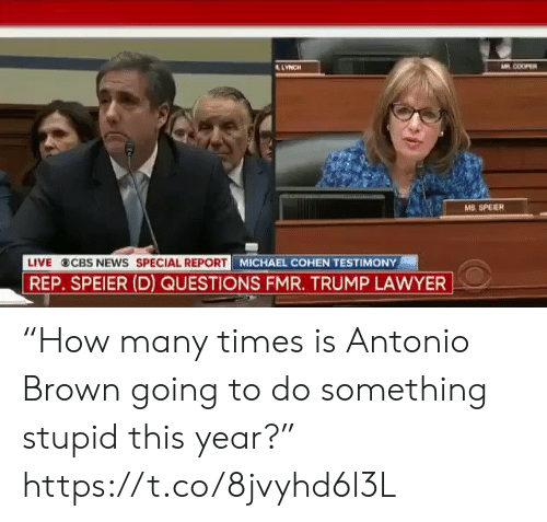 "Antonio Brown: AR COOPER  LYNCH  MS. SPEIER  LIVE  CBS NEWS SPECIAL REPORT  REP. SPEIER (D) QUESTIONS FMR. TRUMP LAWYER  MICHAEL COHEN TESTIMONY ""How many times is Antonio Brown going to do something stupid this year?"" https://t.co/8jvyhd6l3L"