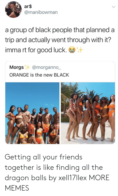 All Your Friends: ar$  @manibowman  a group of black people that planned a  trip and actually went through with it?  imma rt for good luck.  Morgst @morganno.-  ORANGE is the new BLACK Getting all your friends together is like finding all the dragon balls by xell17llex MORE MEMES