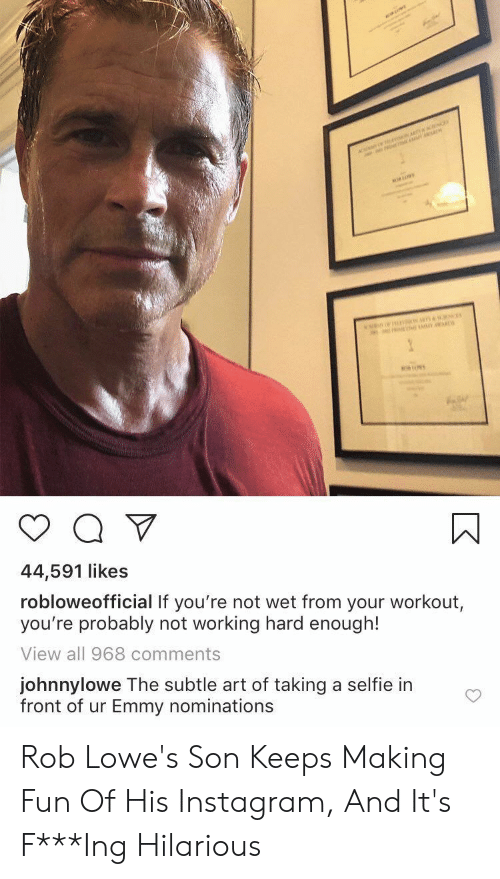 working hard: ar  n  44,591 likes  robloweofficial If you're not wet from your workout,  you're probably not working hard enough!  View all 968 comments  johnnylowe The subtle art of taking a selfie in  front of ur Emmy nominations Rob Lowe's Son Keeps Making Fun Of His Instagram, And It's F***Ing Hilarious