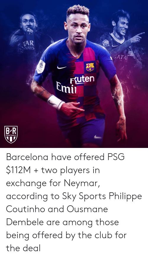 coutinho: AR  WAYS  EP  ATA  FSuten  Emil  BR  FOOTBALL Barcelona have offered PSG $112M + two players in exchange for Neymar, according to Sky Sports  Philippe Coutinho and Ousmane Dembele are among those being offered by the club for the deal