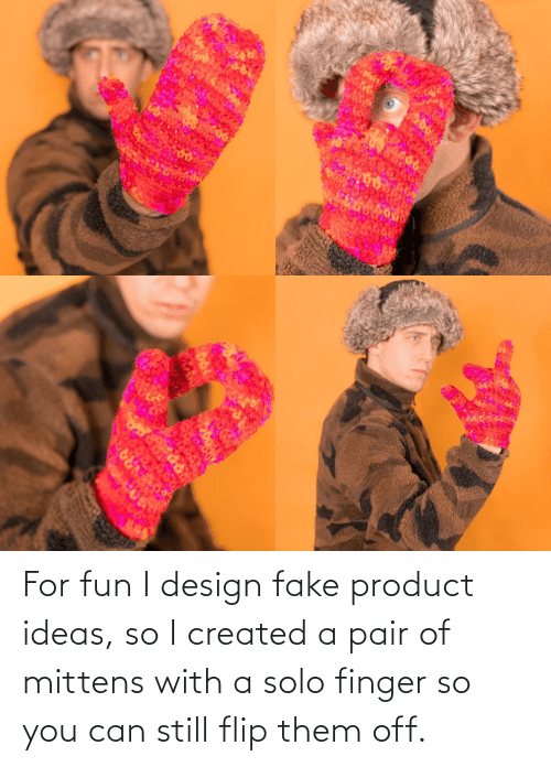 product: ARA For fun I design fake product ideas, so I created a pair of mittens with a solo finger so you can still flip them off.
