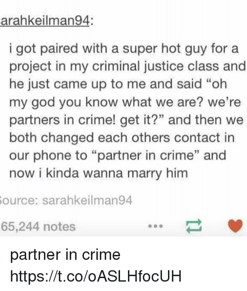 "Oh My Gods: arahkeilman94:  i got paired with a super hot guy fora  project in my criminal justice class and  he just came up to me and said ""oh  my god you know what we are? we're  partners in crime! get it?"" and then we  both changed each others contact in  our phone to ""partner in crime"" and  now i kinda wanna marry him  ource: sarahkeilman94  65,244 notes partner in crime https://t.co/oASLHfocUH"