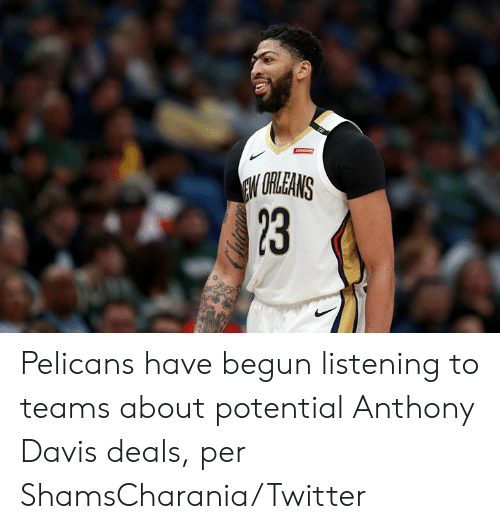 davis: ARAINS  EW URLEANS  23 Pelicans have begun listening to teams about potential Anthony Davis deals, per ShamsCharania/Twitter