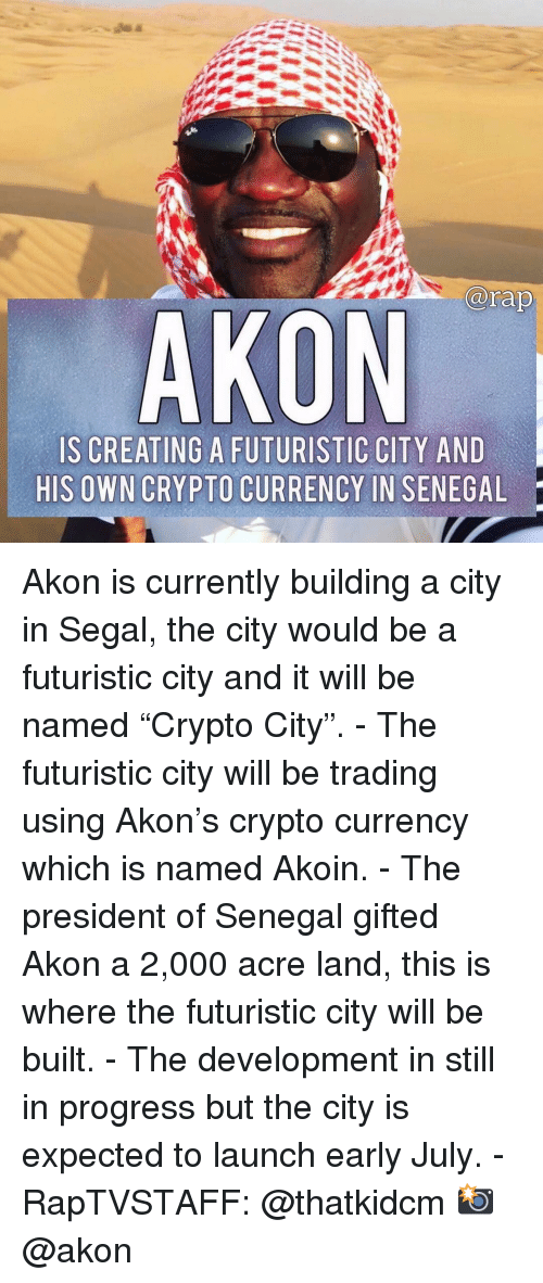 "acre: arap  AKON  IS CREATING A FUTURISTIC CITY AND  HIS OWN CRYPTO CURRENCY IN SENEGAL Akon is currently building a city in Segal, the city would be a futuristic city and it will be named ""Crypto City"". - The futuristic city will be trading using Akon's crypto currency which is named Akoin. - The president of Senegal gifted Akon a 2,000 acre land, this is where the futuristic city will be built. - The development in still in progress but the city is expected to launch early July. - RapTVSTAFF: @thatkidcm 📸 @akon"