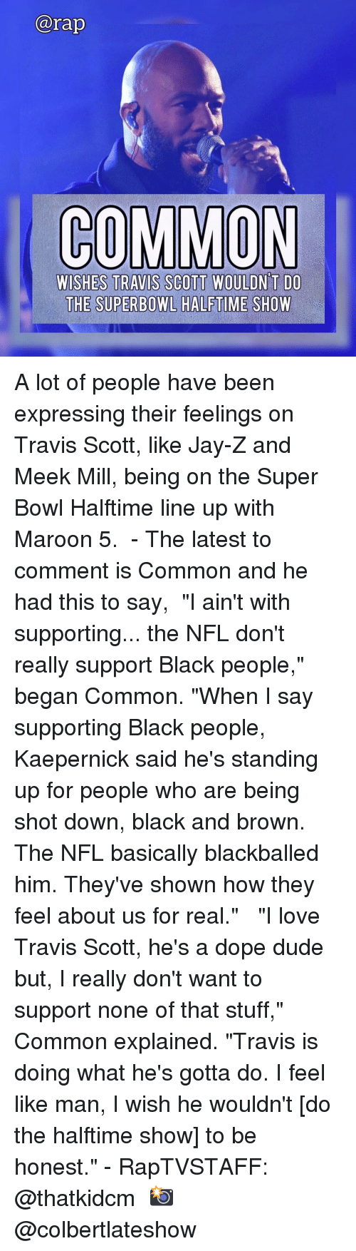 "Meek Mill: arap  COMMON  WISHES TRAVIS SCOTT WOULDN T DO  THE SUPERBOWL HALFTIME SHOW A lot of people have been expressing their feelings on Travis Scott, like Jay-Z and Meek Mill, being on the Super Bowl Halftime line up with Maroon 5. ⁣ -⁣ The latest to comment is Common and he had this to say,⁣ ⁣ ""I ain't with supporting... the NFL don't really support Black people,"" began Common. ""When I say supporting Black people, Kaepernick said he's standing up for people who are being shot down, black and brown. The NFL basically blackballed him. They've shown how they feel about us for real."" ⁣ ⁣ ""I love Travis Scott, he's a dope dude but, I really don't want to support none of that stuff,"" Common explained. ""Travis is doing what he's gotta do. I feel like man, I wish he wouldn't [do the halftime show] to be honest.""⁣ -⁣ RapTVSTAFF: @thatkidcm⁣ 📸 @colbertlateshow⁣"