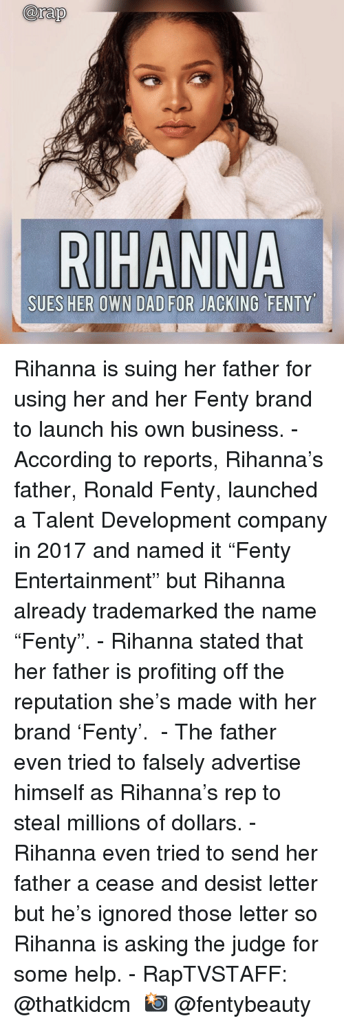 "jacking: arap  SUES HER OWN DAD FOR JACKING FENTY Rihanna is suing her father for using her and her Fenty brand to launch his own business.⁣ -⁣ According to reports, Rihanna's father, Ronald Fenty, launched a Talent Development company in 2017 and named it ""Fenty Entertainment"" but Rihanna already trademarked the name ""Fenty"".⁣ -⁣ Rihanna stated that her father is profiting off the reputation she's made with her brand 'Fenty'. ⁣ -⁣ The father even tried to falsely advertise himself as Rihanna's rep to steal millions of dollars.⁣ -⁣ Rihanna even tried to send her father a cease and desist letter but he's ignored those letter so Rihanna is asking the judge for some help.⁣ -⁣ RapTVSTAFF: @thatkidcm⁣ 📸 @fentybeauty⁣"