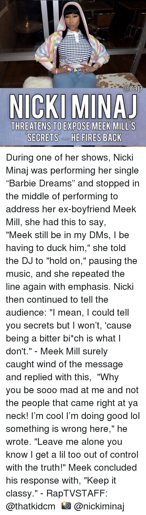 "Meek Mill: arap  THREATENS TO EXPOSE MEEK MILL'S  SECRETS'-  ES During one of her shows, Nicki Minaj was performing her single ""Barbie Dreams"" and stopped in the middle of performing to address her ex-boyfriend Meek Mill, she had this to say, ⁣ ⁣ ""Meek still be in my DMs, I be having to duck him,"" she told the DJ to ""hold on,"" pausing the music, and she repeated the line again with emphasis. Nicki then continued to tell the audience: ""I mean, I could tell you secrets but I won't, 'cause being a bitter bi*ch is what I don't.""⁣ -⁣ Meek Mill surely caught wind of the message and replied with this,⁣ ⁣ ""Why you be sooo mad at me and not the people that came right at ya neck! I'm cool I'm doing good lol something is wrong here,"" he wrote. ""Leave me alone you know I get a lil too out of control with the truth!"" Meek concluded his response with, ""Keep it classy.""⁣ -⁣ RapTVSTAFF: @thatkidcm⁣ 📸 @nickiminaj"