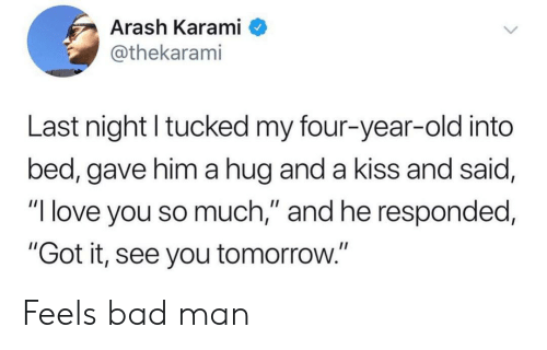 """Bad, Love, and I Love You: Arash Karami  @thekarami  Last night tucked my four-year-old into  bed, gave him a hug and a kiss and said,  """"I love you so much,"""" and he responded,  """"Got it, see you tomorrow."""" Feels bad man"""