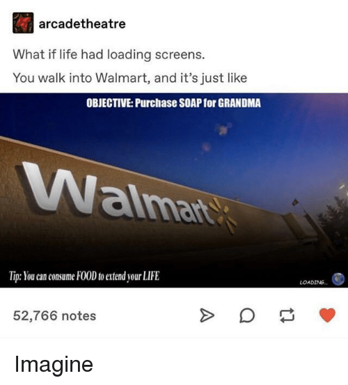 Food, Grandma, and Life: arcadetheatre  What if life had loading screens.  You walk into Walmart, and it's just like  OBJECTIVE: Purchase SOAP for GRANDMA  aima  Tip: You can consume FOOD to extend your LIFE  LOADING  52,766 notes Imagine
