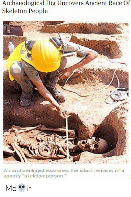 Ancient, Spooky, and Race: Archaeological Dig Uncovers Ancient Race Of  Skeleton People  An archaeologist examines the intact remains of a  spooky skeleton person. Me💀irl