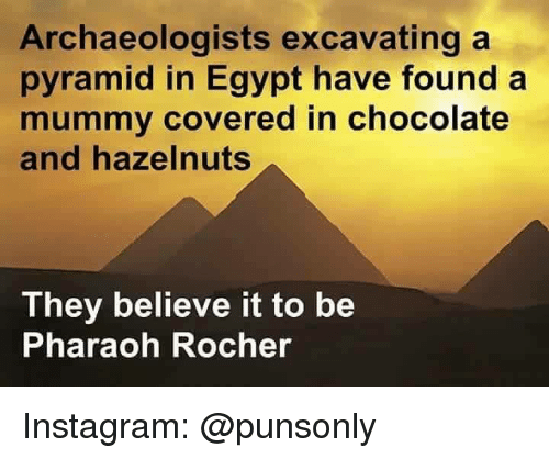 pharaoh: Archaeologists excavating a  pyramid in Egypt have found a  mummy covered in chocolate  and hazelnuts  They believe it to be  Pharaoh Rocher Instagram: @punsonly