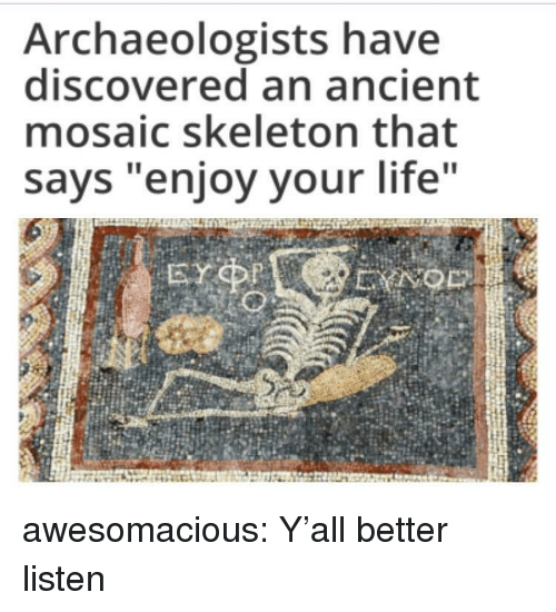 """Life, Tumblr, and Blog: Archaeologists have  discovered an ancient  mosaic skeleton that  says """"enjoy your life awesomacious:  Y'all better listen"""