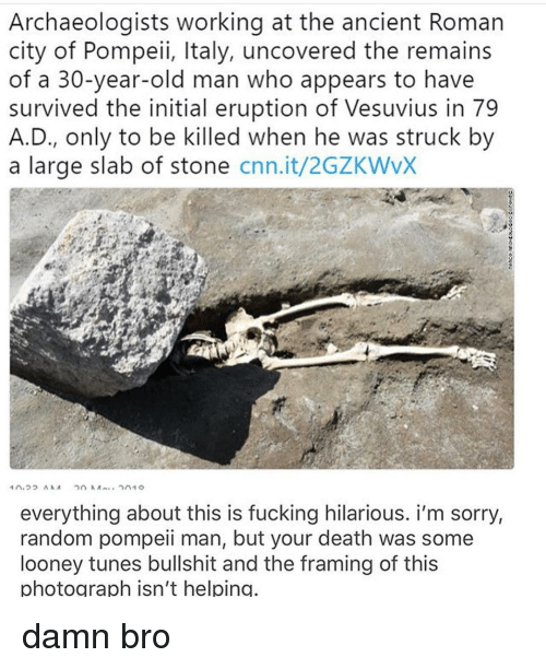 Looney Tunes: Archaeologists working at the ancient Roman  city of Pompeii, Italy, uncovered the remains  of a 30-year-old man who appears to have  survived the initial eruption of Vesuvius in 79  A.D., only to be killed when he was struck by  a large slab of stone cnn.it/2GZKWvX  everything about this is fucking hilarious. i'm sorry,  random pompeii man, but your death was some  looney tunes bullshit and the framing of this  photograph isn't helping damn bro