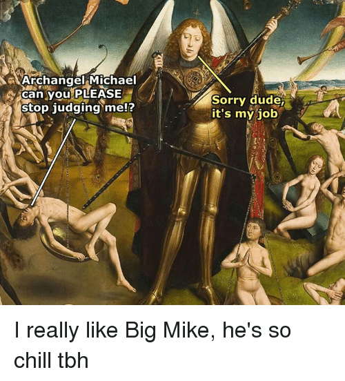 Chill, Dude, and Sorry: Archangel Michael  can you PLEASE  stop judging me!?  Sorry dude  it's my job I really like Big Mike, he's so chill tbh