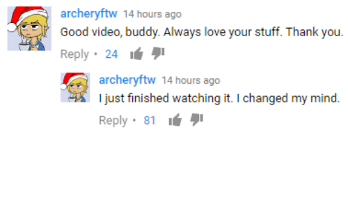 Good Video: archeryftw 14 hours ago  Good video, buddy. Always love your stuff. Thank you  Reply . 24 lé  archeryftw 14 hours ago  I just finished watching it. I changed my mind  Reply, 81 lá