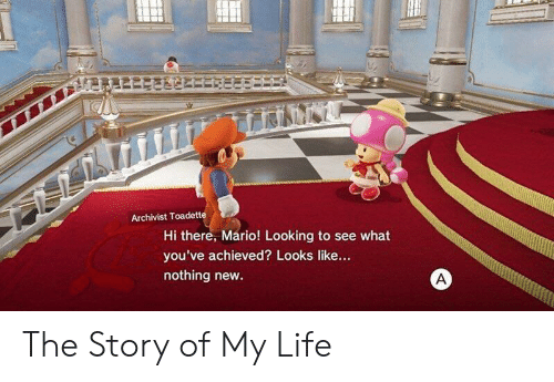 the story of my life: Archivist Toadette  Hi there, Mario! Looking to see what  you've achieved? Looks like...  nothing new The Story of My Life