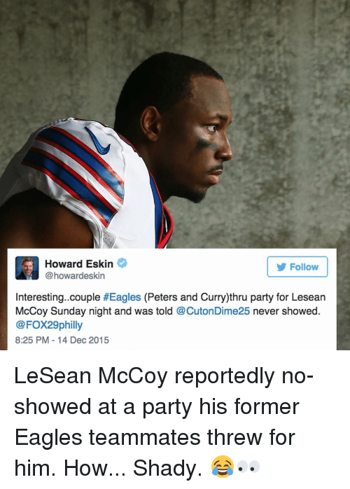 Lesean McCoy: ard Eskin  Follow  @howardeskin  Interesting. couple  #Eagles (Peters and Curry)thru party for Lesean  McCoy Sunday night and was told  @CutonDime25 never showed  @FOX29 philly  8:25 PM 14 Dec 2015 LeSean McCoy reportedly no-showed at a party his former Eagles teammates threw for him. How... Shady. 😂👀