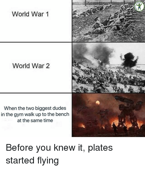world war 1: ARDIO  World War 1  World War 2  When the two biggest dudes  in the gym walk up to the bench  at the same time Before you knew it, plates started flying