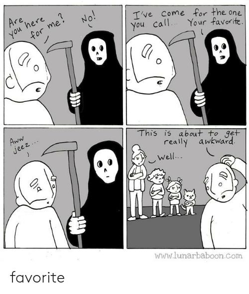 One You: Are  here  you  for me  No!  Ive Come for the one  You call  Your favorite.  Aww  Jeez  This is about to get  really  awkward  Well..  www.lunarbaboon.com favorite