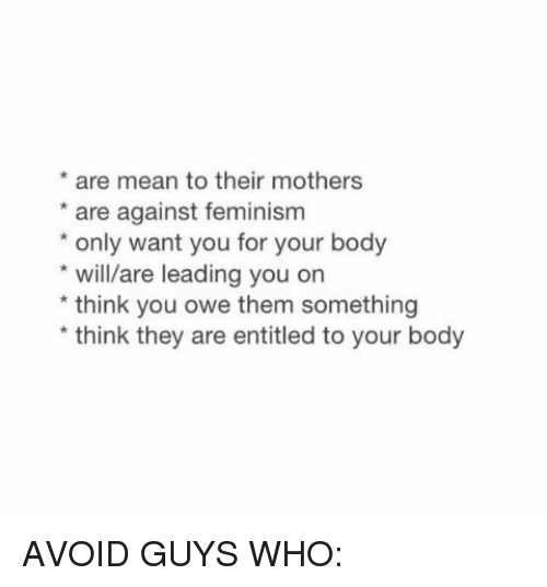 Motheres: are mean to their mothers  are against feminism  only want you for your body  will/are leading you on  think you owe them something  think they are entitled to your body AVOID GUYS WHO:
