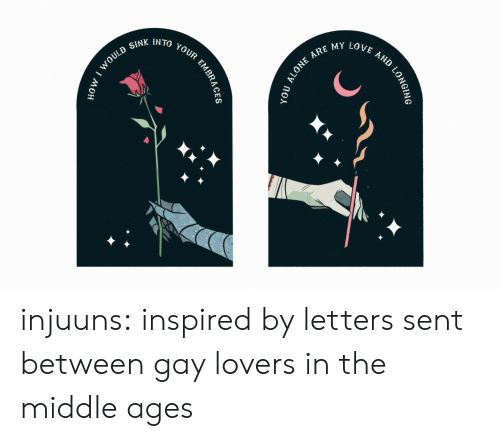 Ages: ARE MY LOVE  IN TO  AND  YOUR  SINK  WOULD  tономо  LONGING  yoU ALONE  EMBRAG injuuns: inspired by letters sent between gay lovers in the middle ages