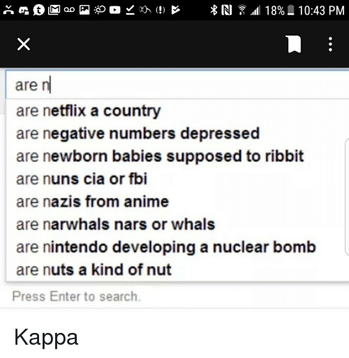 Anime, Fbi, and Netflix: are n  are netflix a country  are negative numbers depressed  are newborn babies supposed to ribbit  are nuns cia or fbi  are nazis from anime  are narwhals nars or whals  are nintendo developing a nuclear bomb  are nuts a kind of nut  Press Enter to search.
