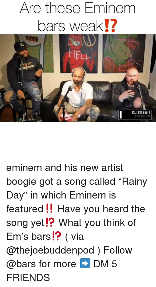 "Eminem, Friends, and Memes: Are these Eminem  bars weak!?  HELL  CHI  CLACEK5 AIT  PISODE 216 eminem and his new artist boogie got a song called ""Rainy Day"" in which Eminem is featured‼️ Have you heard the song yet⁉️ What you think of Em's bars⁉️ ( via @thejoebuddenpod ) Follow @bars for more ➡️ DM 5 FRIENDS"