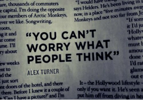 """Alex Turner: are, thousands of commutens  e capital. Im doing the opposite says  our members of Arctic Monkeys, now, in a  ver we like. Songwriting,  oots,  g it and  t come  me. I'll  y about  """"I would have hN  Helders He's been living in  place """"five minutes away  Monkeys and not too far from Jo  If som  it Id ju  Holly  whatev  0  YOU CAN'T  RRY WHAT uatr  weeks PEOPLE THINKdon  amou  I'd rat  arm  out c  nt to  d the ALEX TURNER  just sort  nt doors of the hotel, and therelt-the Hollywood  there. Before I knew it a couple of only if you want it. He's seen a  lifestyle  Can I have a picture? and I'm put him off from diving in he"""