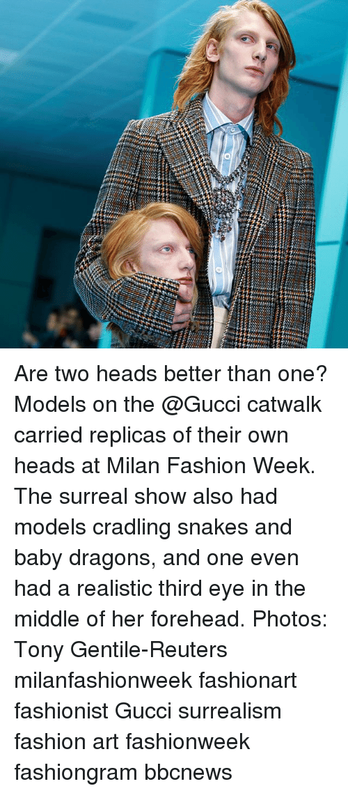 surrealism: Are two heads better than one? Models on the @Gucci catwalk carried replicas of their own heads at Milan Fashion Week. The surreal show also had models cradling snakes and baby dragons, and one even had a realistic third eye in the middle of her forehead. Photos: Tony Gentile-Reuters milanfashionweek fashionart fashionist Gucci surrealism fashion art fashionweek fashiongram bbcnews