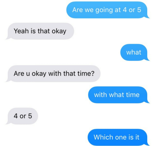 Okay What: Are we going at 4 or 5  Yeah is that okay  what  Are u okay with that time?  with what time  4 or 5  Which one is it