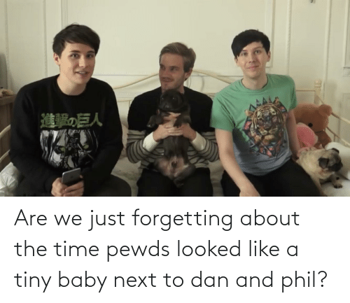 dan: Are we just forgetting about the time pewds looked like a tiny baby next to dan and phil?