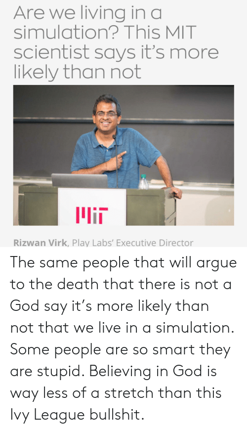 Arguing, God, and Say It: Are we living in a  simulation? This MIT  scientist says it's more  likely than not  llin  Rizwan Virk, Play Labs' Executive Director The same people that will argue to the death that there is not a God say it's more likely than not that we live in a simulation. Some people are so smart they are stupid. Believing in God is way less of a stretch than this Ivy League bullshit.