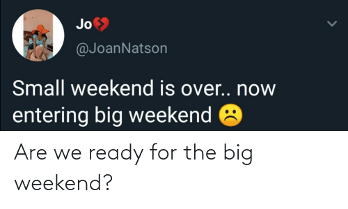 weekend: Are we ready for the big weekend?
