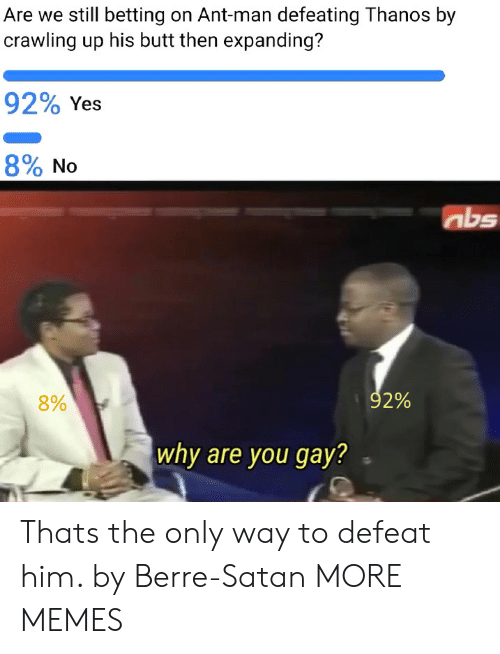 betting: Are we still betting on Ant-man defeating Thanos by  crawling up his butt then expanding?  92% Yes  890 No  abs  8%  92%  why are you gay? Thats the only way to defeat him. by Berre-Satan MORE MEMES
