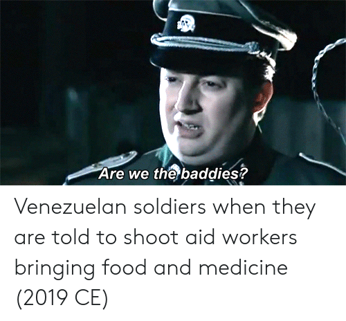 Food, Soldiers, and Medicine: Are we the baddies? Venezuelan soldiers when they are told to shoot aid workers bringing food and medicine (2019 CE)
