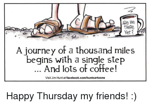Dank, Journey, and Hunting: ARe We  THeRe  A journey of a thousand miles  begins with a single step  And lots of coffee!  Visit Jim Hunt at facebook.com/huntcartoons Happy Thursday my friends!  :)
